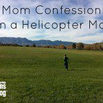Mom Confession:  I'm a Helicopter Mom