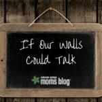 If Our Walls Could Talk…