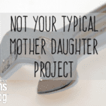 Not Your Typical Mother Daughter Project