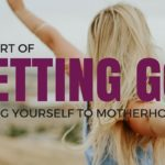 The Art of Letting Go: Losing Yourself to Motherhood