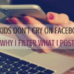 My Kids Don't Cry On Facebook: Why I Filter What I Post