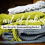 The Art of Faking It (My Favorite Homemaking Hacks)