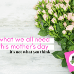 What We All Need This Mother's Day: It's Not What You Think